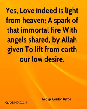 George Gordon Byron - Yes, Love indeed is light from heaven; A spark of that immortal fire With angels shared, by Allah given To lift from earth our low desire.