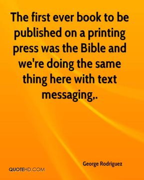 George Rodriguez - The first ever book to be published on a printing press was the Bible and we're doing the same thing here with text messaging.