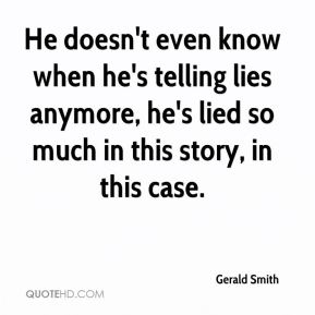 He doesn't even know when he's telling lies anymore, he's lied so much in this story, in this case.