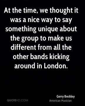 At the time, we thought it was a nice way to say something unique about the group to make us different from all the other bands kicking around in London.
