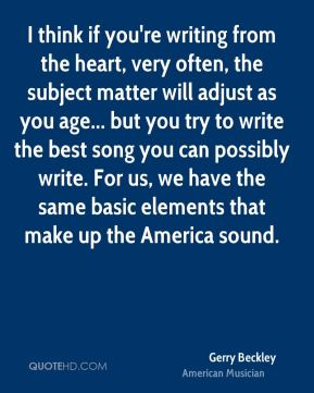 I think if you're writing from the heart, very often, the subject matter will adjust as you age... but you try to write the best song you can possibly write. For us, we have the same basic elements that make up the America sound.