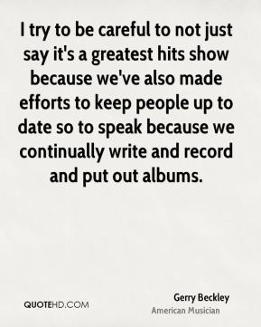Gerry Beckley - I try to be careful to not just say it's a greatest hits show because we've also made efforts to keep people up to date so to speak because we continually write and record and put out albums.