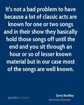 It's not a bad problem to have because a lot of classic acts are known for one or two songs and in their show they basically hold those songs off until the end and you sit through an hour or so of lesser known material but in our case most of the songs are well known.