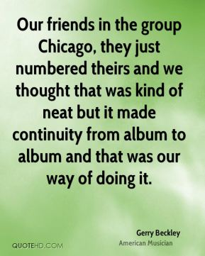Gerry Beckley - Our friends in the group Chicago, they just numbered theirs and we thought that was kind of neat but it made continuity from album to album and that was our way of doing it.