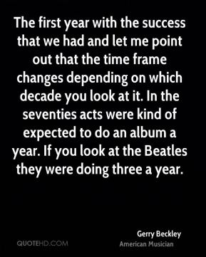 The first year with the success that we had and let me point out that the time frame changes depending on which decade you look at it. In the seventies acts were kind of expected to do an album a year. If you look at the Beatles they were doing three a year.