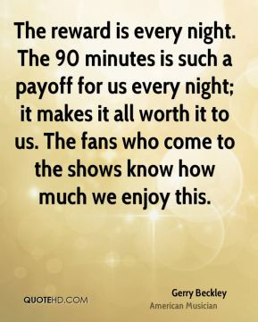 The reward is every night. The 90 minutes is such a payoff for us every night; it makes it all worth it to us. The fans who come to the shows know how much we enjoy this.