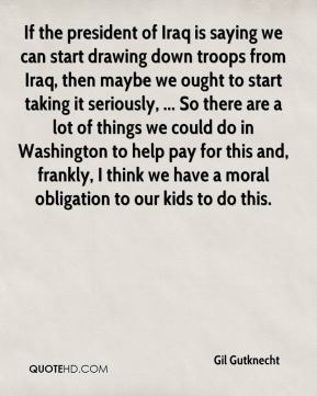Gil Gutknecht - If the president of Iraq is saying we can start drawing down troops from Iraq, then maybe we ought to start taking it seriously, ... So there are a lot of things we could do in Washington to help pay for this and, frankly, I think we have a moral obligation to our kids to do this.