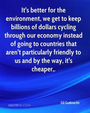 It's better for the environment, we get to keep billions of dollars cycling through our economy instead of going to countries that aren't particularly friendly to us and by the way, it's cheaper.