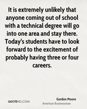 Gordon Moore - It is extremely unlikely that anyone coming out of school with a technical degree will go into one area and stay there. Today's students have to look forward to the excitement of probably having three or four careers.