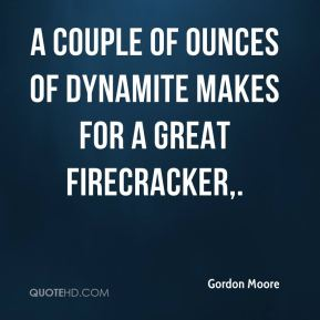 Gordon Moore - A couple of ounces of dynamite makes for a great firecracker.