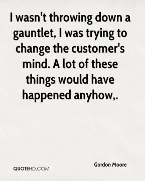 Gordon Moore - I wasn't throwing down a gauntlet, I was trying to change the customer's mind. A lot of these things would have happened anyhow.