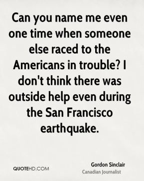 Gordon Sinclair - Can you name me even one time when someone else raced to the Americans in trouble? I don't think there was outside help even during the San Francisco earthquake.