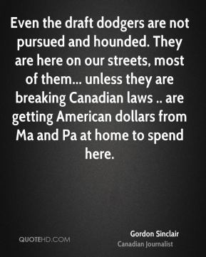 Gordon Sinclair - Even the draft dodgers are not pursued and hounded. They are here on our streets, most of them... unless they are breaking Canadian laws .. are getting American dollars from Ma and Pa at home to spend here.