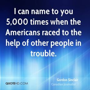 Gordon Sinclair - I can name to you 5,000 times when the Americans raced to the help of other people in trouble.