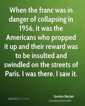 Gordon Sinclair - When the franc was in danger of collapsing in 1956, it was the Americans who propped it up and their reward was to be insulted and swindled on the streets of Paris. I was there. I saw it.