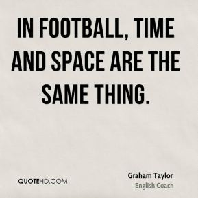 In football, time and space are the same thing.