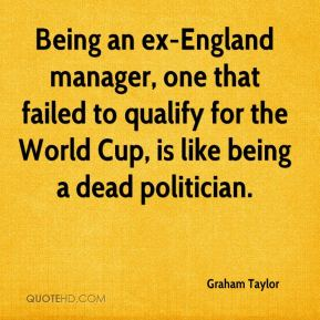 Graham Taylor - Being an ex-England manager, one that failed to qualify for the World Cup, is like being a dead politician.