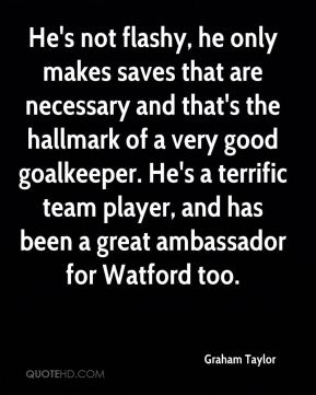 Graham Taylor - He's not flashy, he only makes saves that are necessary and that's the hallmark of a very good goalkeeper. He's a terrific team player, and has been a great ambassador for Watford too.