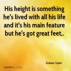 His height is something he's lived with all his life and it's his main feature but he's got great feet.