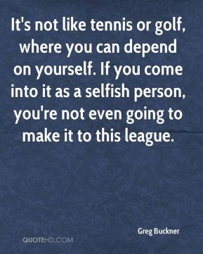 Greg Buckner - It's not like tennis or golf, where you can depend on yourself. If you come into it as a selfish person, you're not even going to make it to this league.
