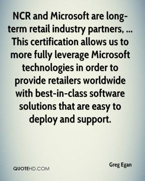 Greg Egan - NCR and Microsoft are long-term retail industry partners, ... This certification allows us to more fully leverage Microsoft technologies in order to provide retailers worldwide with best-in-class software solutions that are easy to deploy and support.