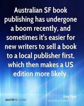 Greg Egan - Australian SF book publishing has undergone a boom recently, and sometimes it's easier for new writers to sell a book to a local publisher first, which then makes a US edition more likely.