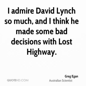 Greg Egan - I admire David Lynch so much, and I think he made some bad decisions with Lost Highway.