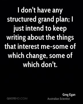 Greg Egan - I don't have any structured grand plan; I just intend to keep writing about the things that interest me-some of which change, some of which don't.