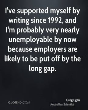 Greg Egan - I've supported myself by writing since 1992, and I'm probably very nearly unemployable by now because employers are likely to be put off by the long gap.