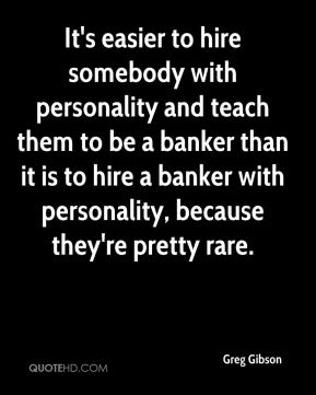 Greg Gibson - It's easier to hire somebody with personality and teach them to be a banker than it is to hire a banker with personality, because they're pretty rare.