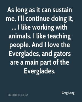 Greg Long - As long as it can sustain me, I'll continue doing it, ... I like working with animals. I like teaching people. And I love the Everglades, and gators are a main part of the Everglades.