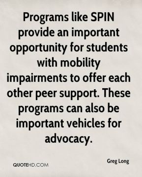 Greg Long - Programs like SPIN provide an important opportunity for students with mobility impairments to offer each other peer support. These programs can also be important vehicles for advocacy.
