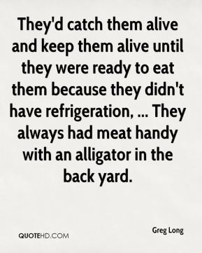 Greg Long - They'd catch them alive and keep them alive until they were ready to eat them because they didn't have refrigeration, ... They always had meat handy with an alligator in the back yard.