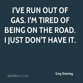 I've run out of gas. I'm tired of being on the road. I just don't have it.