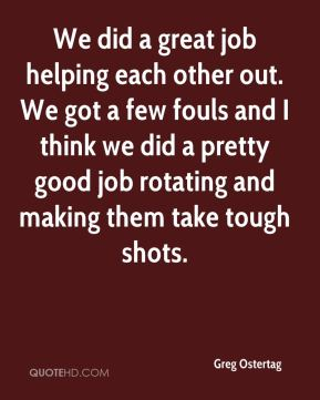 We did a great job helping each other out. We got a few fouls and I think we did a pretty good job rotating and making them take tough shots.