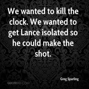 Greg Sparling - We wanted to kill the clock. We wanted to get Lance isolated so he could make the shot.