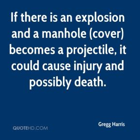 Gregg Harris - If there is an explosion and a manhole (cover) becomes a projectile, it could cause injury and possibly death.