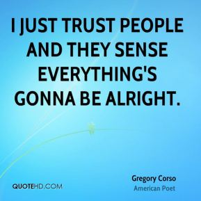 Gregory Corso - I just trust people and they sense everything's gonna be alright.