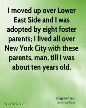 Gregory Corso - I moved up over Lower East Side and I was adopted by eight foster parents; I lived all over New York City with these parents, man, till I was about ten years old.