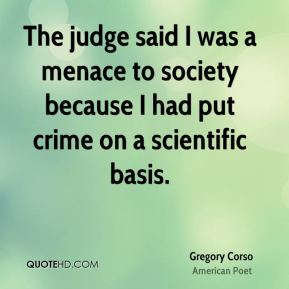 Gregory Corso - The judge said I was a menace to society because I had put crime on a scientific basis.