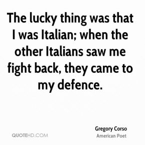 The lucky thing was that I was Italian; when the other Italians saw me fight back, they came to my defence.