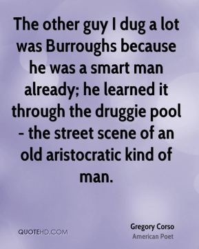 The other guy I dug a lot was Burroughs because he was a smart man already; he learned it through the druggie pool - the street scene of an old aristocratic kind of man.