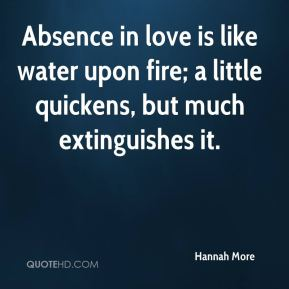 Hannah More - Absence in love is like water upon fire; a little quickens, but much extinguishes it.