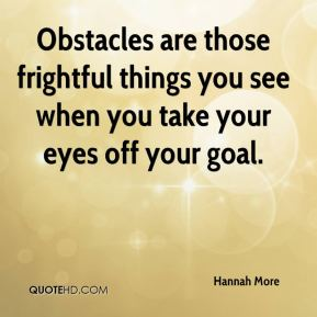 Hannah More - Obstacles are those frightful things you see when you take your eyes off your goal.