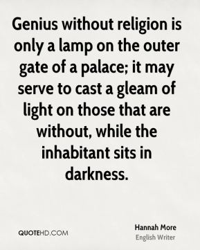 Genius without religion is only a lamp on the outer gate of a palace; it may serve to cast a gleam of light on those that are without, while the inhabitant sits in darkness.