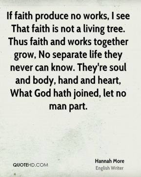 Hannah More - If faith produce no works, I see That faith is not a living tree. Thus faith and works together grow, No separate life they never can know. They're soul and body, hand and heart, What God hath joined, let no man part.