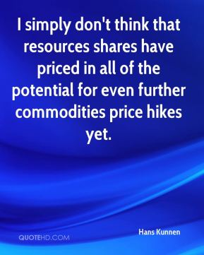 Hans Kunnen - I simply don't think that resources shares have priced in all of the potential for even further commodities price hikes yet.