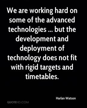 Harlan Watson - We are working hard on some of the advanced technologies ... but the development and deployment of technology does not fit with rigid targets and timetables.