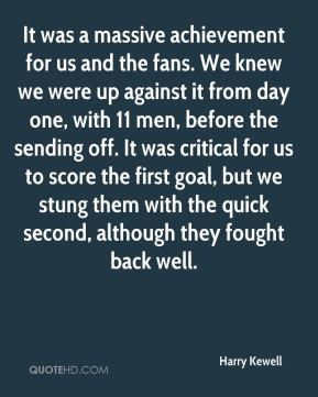 Harry Kewell - It was a massive achievement for us and the fans. We knew we were up against it from day one, with 11 men, before the sending off. It was critical for us to score the first goal, but we stung them with the quick second, although they fought back well.
