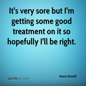 Harry Kewell - It's very sore but I'm getting some good treatment on it so hopefully I'll be right.